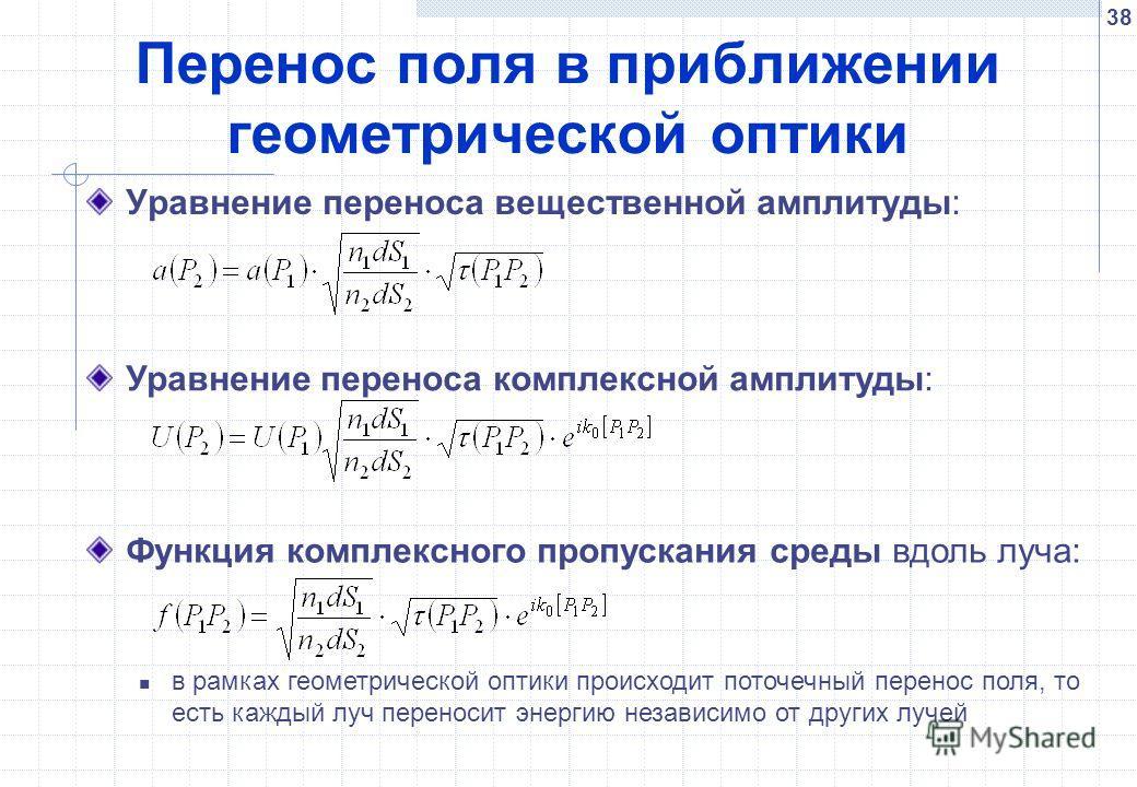 38 Перенос поля в приближении геометрической оптики Уравнение переноса вещественной амплитуды: Уравнение переноса комплексной амплитуды: Функция комплексного пропускания среды вдоль луча: в рамках геометрической оптики происходит поточечный перенос п