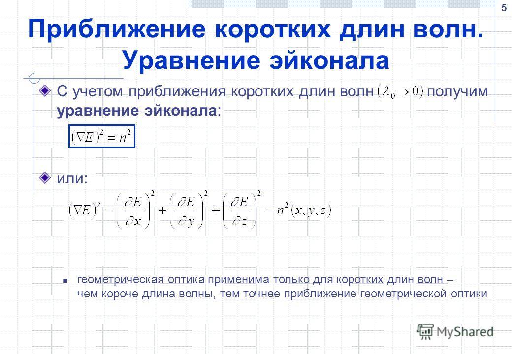 5 Приближение коротких длин волн. Уравнение эйконала С учетом приближения коротких длин волн получим уравнение эйконала: или: геометрическая оптика применима только для коротких длин волн – чем короче длина волны, тем точнее приближение геометрическо