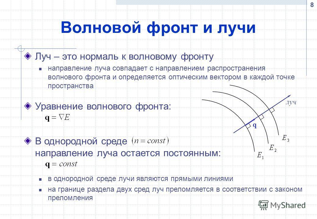 8 Волновой фронт и лучи Луч – это нормаль к волновому фронту направление луча совпадает с направлением распространения волнового фронта и определяется оптическим вектором в каждой точке пространства луч q Уравнение волнового фронта: В однородной сред