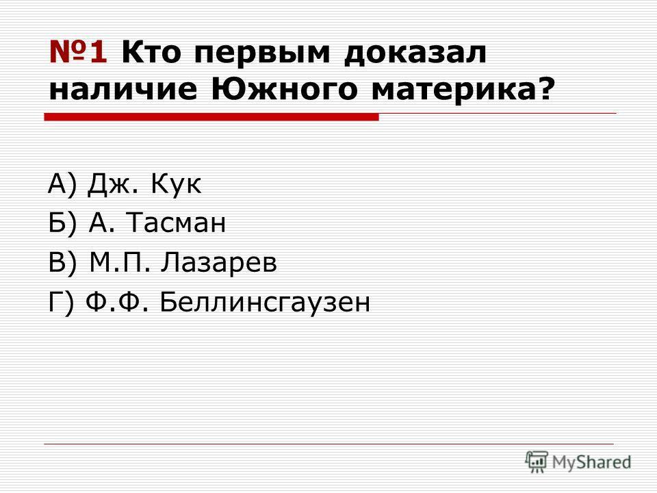 1 Кто первым доказал наличие Южного материка? А) Дж. Кук Б) А. Тасман В) М.П. Лазарев Г) Ф.Ф. Беллинсгаузен