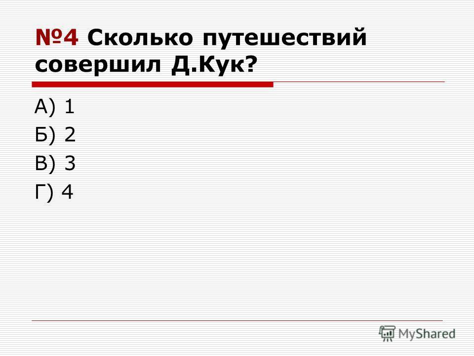 4 Сколько путешествий совершил Д.Кук? А) 1 Б) 2 В) 3 Г) 4