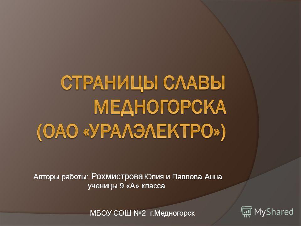Авторы работы: Рохмистрова Юлия и Павлова Анна ученицы 9 «А» класса МБОУ СОШ 2 г.Медногорск