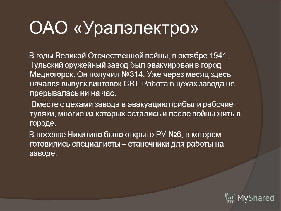 ОАО «Уралэлектро» В годы Великой Отечественной войны, в октябре 1941, Тульский оружейный завод был эвакуирован в город Медногорск. Он получил 314. Уже через месяц здесь начался выпуск винтовок СВТ. Работа в цехах завода не прерывалась ни на час. Вмес