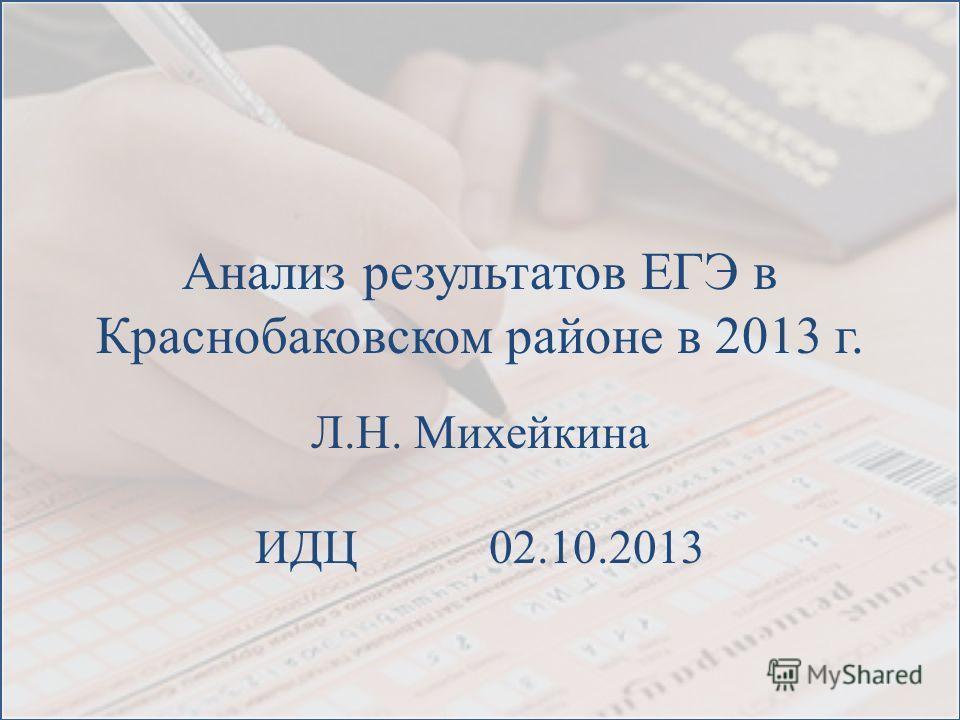 Анализ результатов ЕГЭ в Краснобаковском районе в 2013 г. Л.Н. Михейкина ИДЦ 02.10.2013