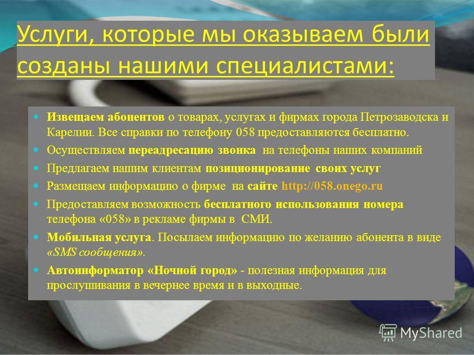 Услуги, которые мы оказываем были созданы нашими специалистами: Извещаем абонентов о товарах, услугах и фирмах города Петрозаводска и Карелии. Все справки по телефону 058 предоставляются бесплатно. Осуществляем переадресацию звонка на телефоны наших