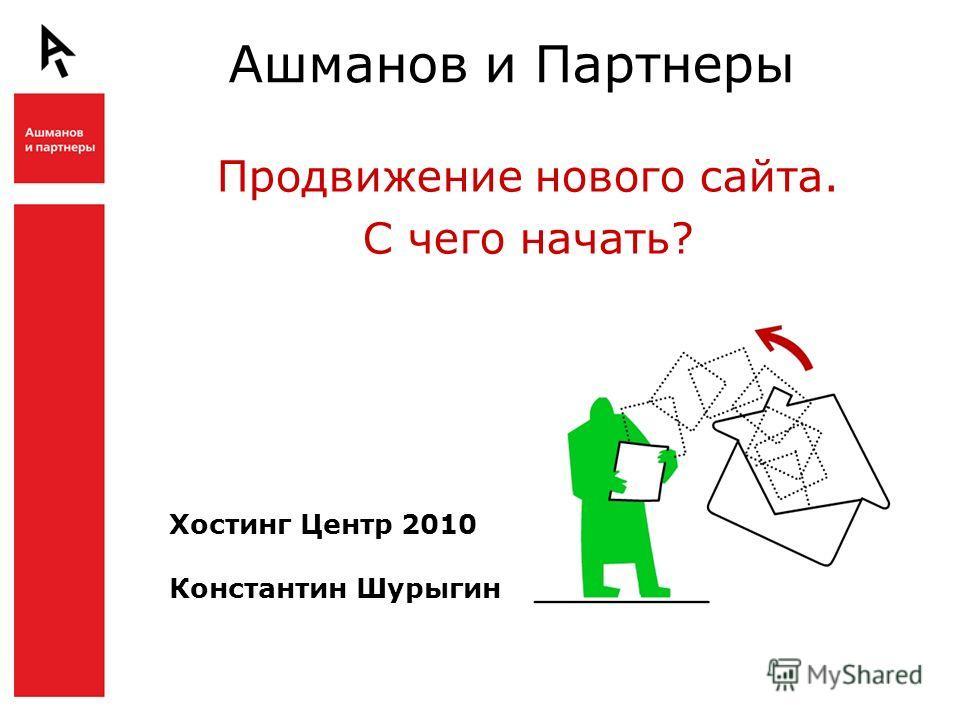 Ашманов и Партнеры Продвижение нового сайта. С чего начать? Хостинг Центр 2010 Константин Шурыгин