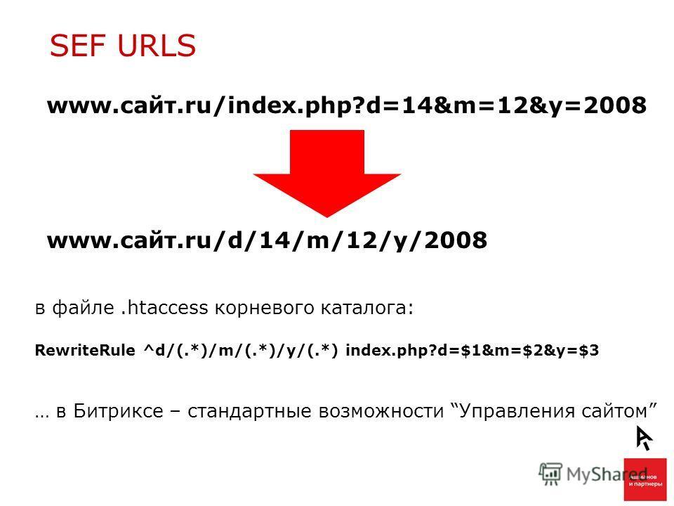 SEF URLS в файле.htaccess корневого каталога: RewriteRule ^d/(.*)/m/(.*)/y/(.*) index.php?d=$1&m=$2&y=$3 … в Битриксе – стандартные возможности Управления сайтом www.сайт.ru/index.php?d=14&m=12&y=2008 www.сайт.ru/d/14/m/12/y/2008
