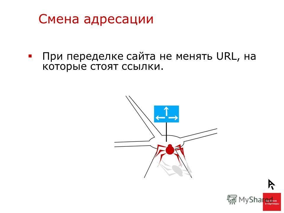 Смена адресации При переделке сайта не менять URL, на которые стоят ссылки.