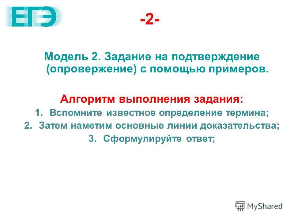 -2- Модель 2. Задание на подтверждение (опровержение) с помощью примеров. Алгоритм выполнения задания: 1.Вспомните известное определение термина; 2.Затем наметим основные линии доказательства; 3.Сформулируйте ответ;