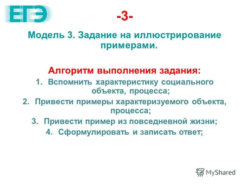 -3- Модель 3. Задание на иллюстрирование примерами. Алгоритм выполнения задания: 1.Вспомнить характеристику социального объекта, процесса; 2.Привести примеры характеризуемого объекта, процесса; 3.Привести пример из повседневной жизни; 4.Сформулироват