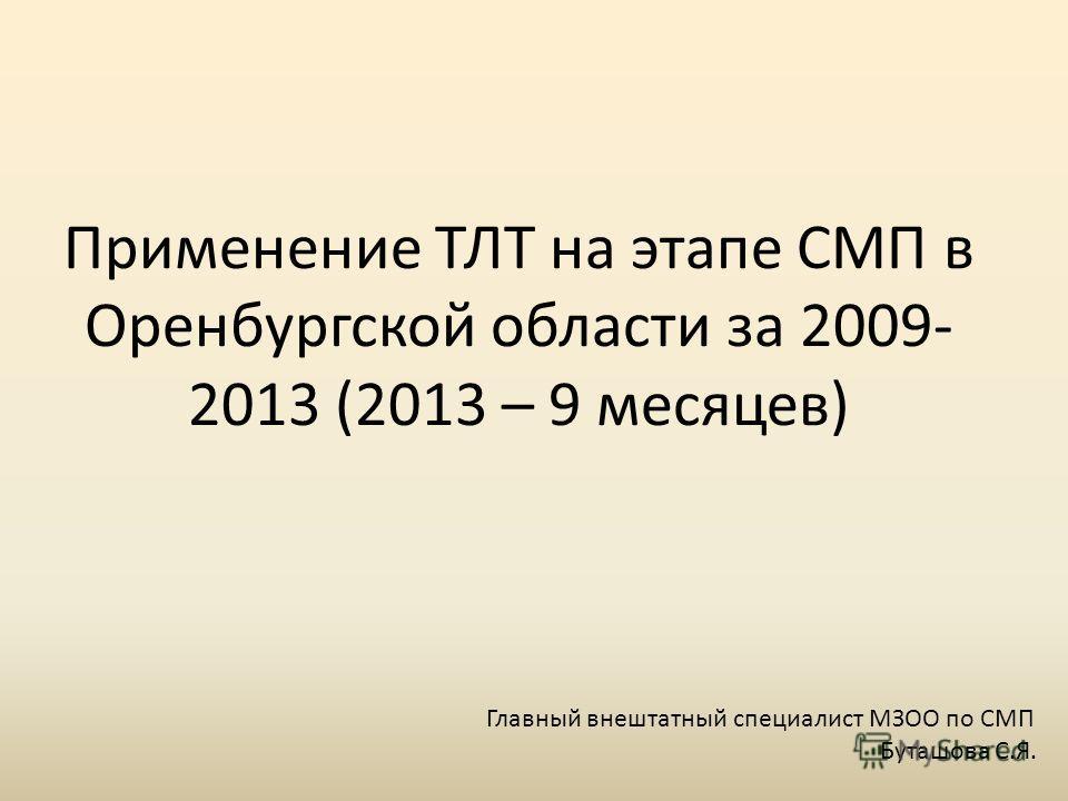 Применение ТЛТ на этапе СМП в Оренбургской области за 2009- 2013 (2013 – 9 месяцев) Главный внештатный специалист МЗОО по СМП Буташова С.Я.