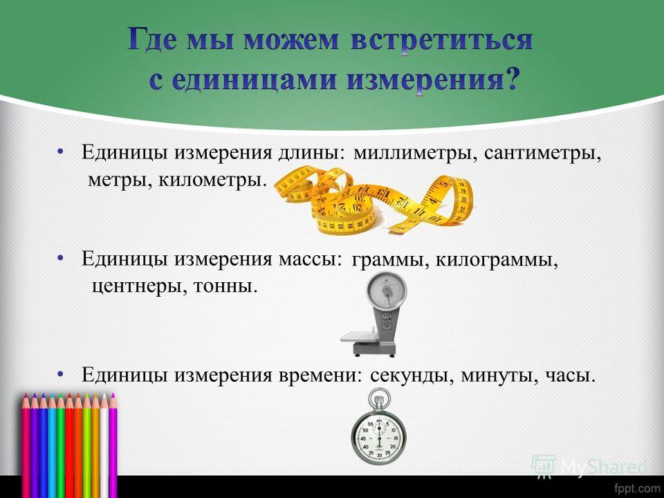 Единицы измерения длины: Единицы измерения массы: Единицы измерения времени: миллиметры, сантиметры, метры, километры. граммы, килограммы, центнеры, тонны. секунды, минуты, часы.