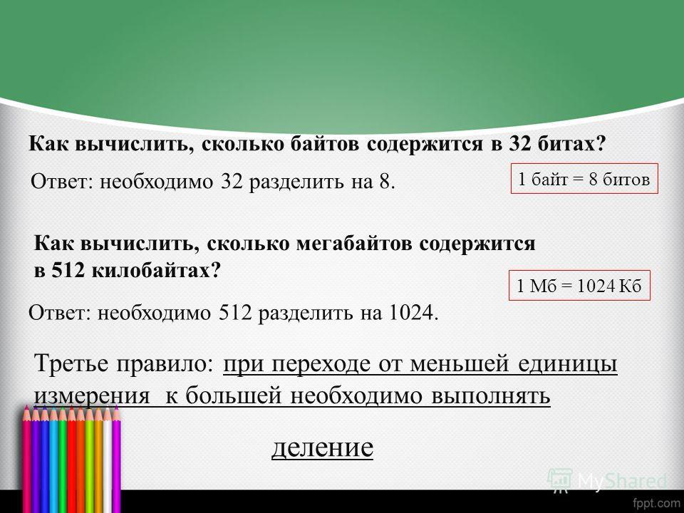 Как вычислить, сколько байтов содержится в 32 битах? Ответ: необходимо 32 разделить на 8. Третье правило: при переходе от меньшей единицы измерения к большей необходимо выполнять Как вычислить, сколько мегабайтов содержится в 512 килобайтах? Ответ: н