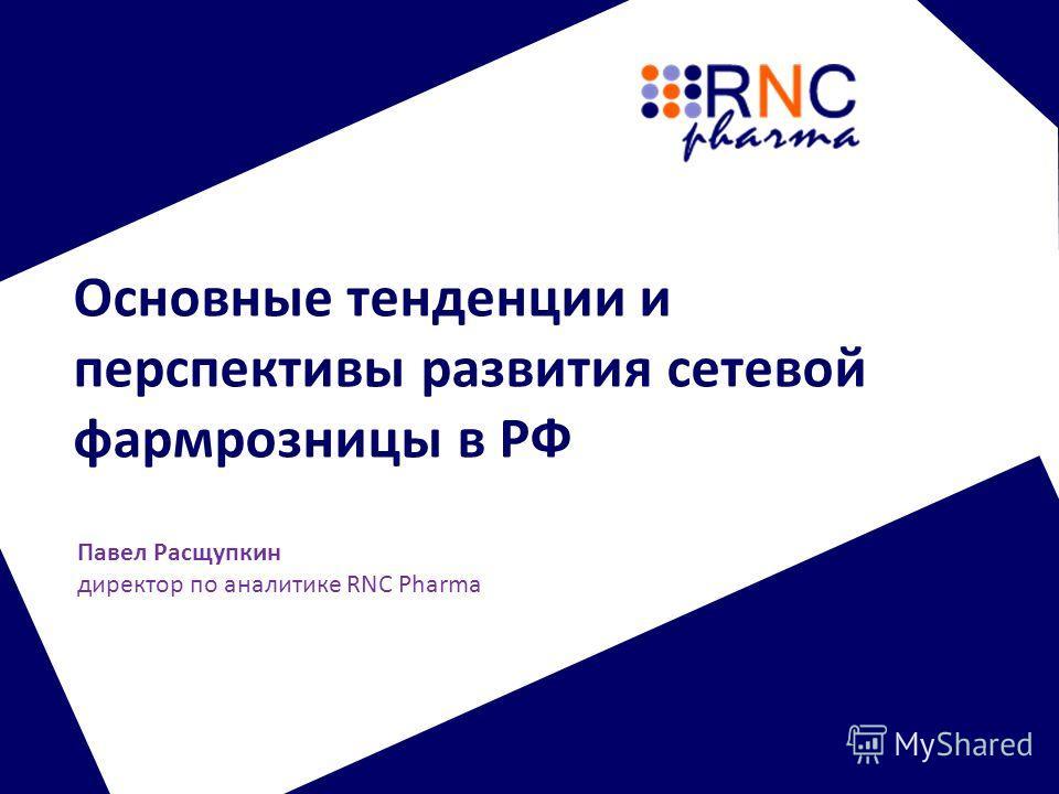 Основные тенденции и перспективы развития сетевой фармрозницы в РФ Павел Расщупкин директор по аналитике RNC Pharma