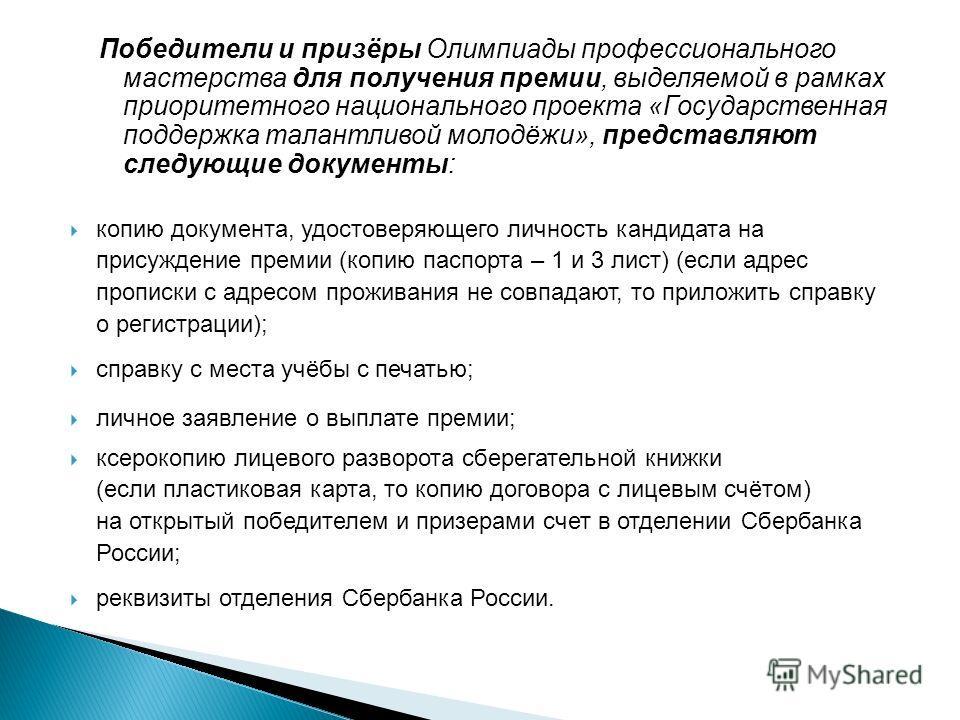 Победители и призёры Олимпиады профессионального мастерства для получения премии, выделяемой в рамках приоритетного национального проекта «Государственная поддержка талантливой молодёжи», представляют следующие документы: копию документа, удостоверяю
