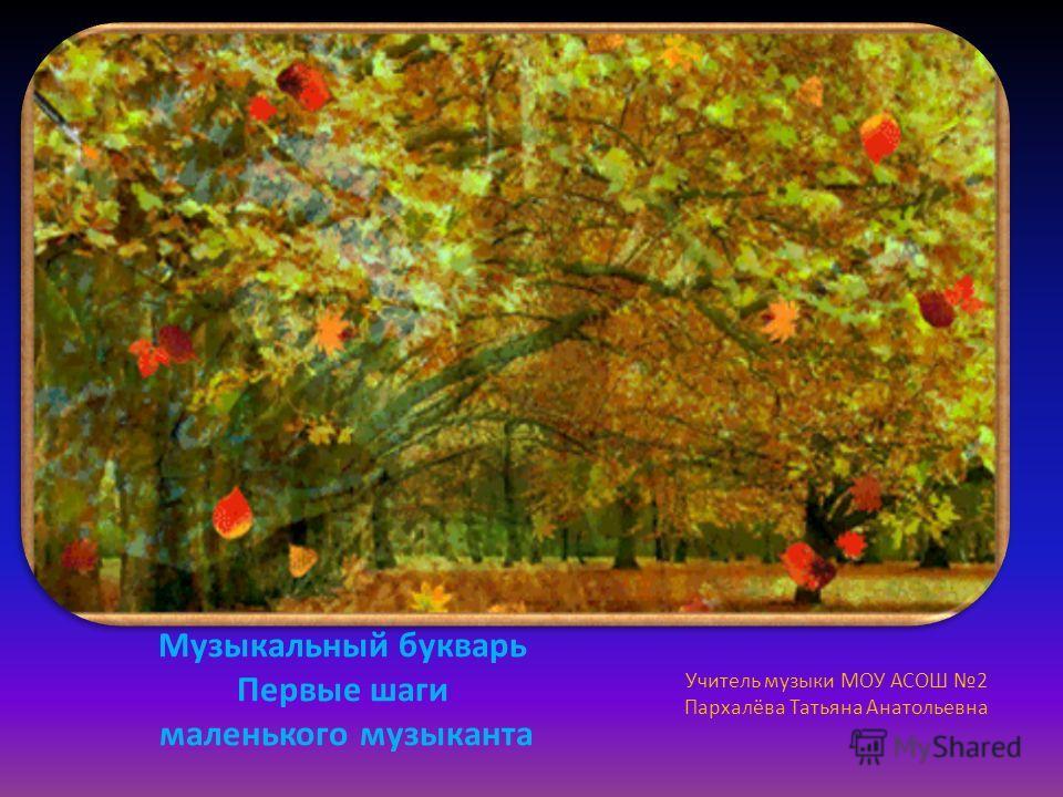 Музыкальный букварь Первые шаги маленького музыканта Учитель музыки МОУ АСОШ 2 Пархалёва Татьяна Анатольевна