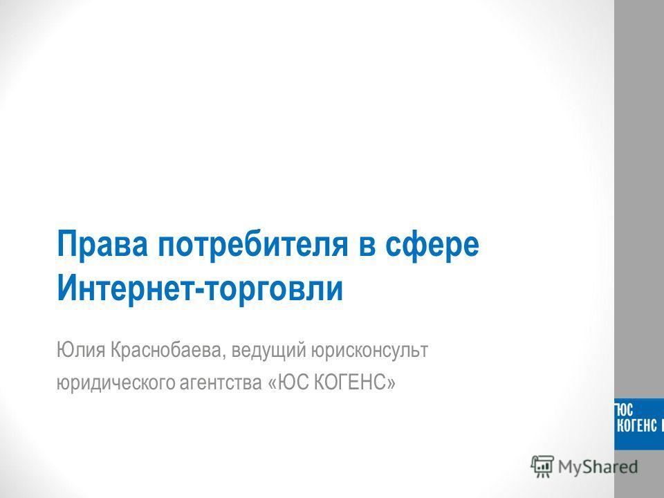 Права потребителя в сфере Интернет-торговли Юлия Краснобаева, ведущий юрисконсульт юридического агентства «ЮС КОГЕНС»