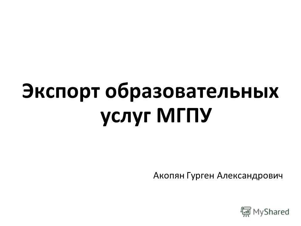 Экспорт образовательных услуг МГПУ Акопян Гурген Александрович