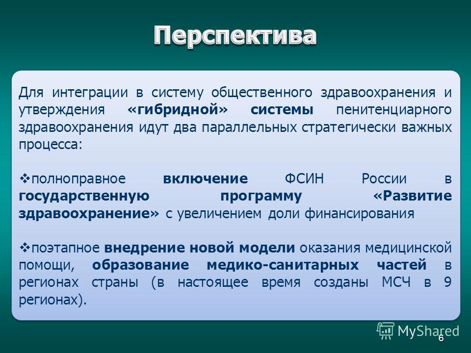 6 Для интеграции в систему общественного здравоохранения и утверждения «гибридной» системы пенитенциарного здравоохранения идут два параллельных стратегически важных процесса: полноправное включение ФСИН России в государственную программу «Развитие з