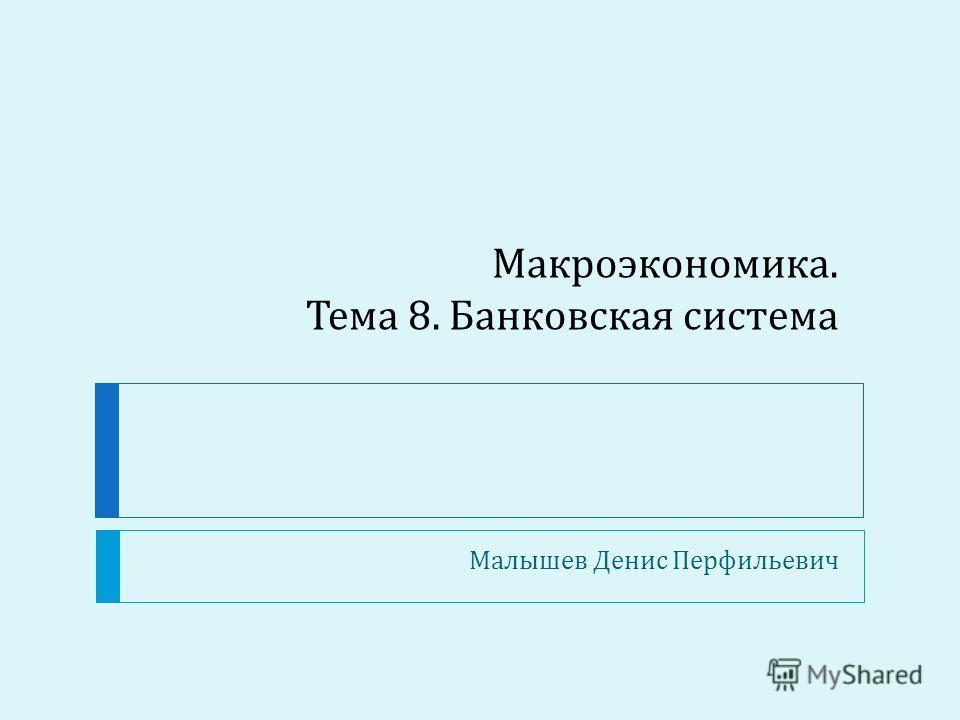 Макроэкономика. Тема 8. Банковская система Малышев Денис Перфильевич