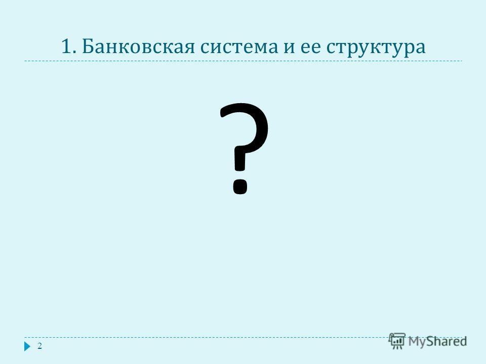 1. Банковская система и ее структура 2 ?