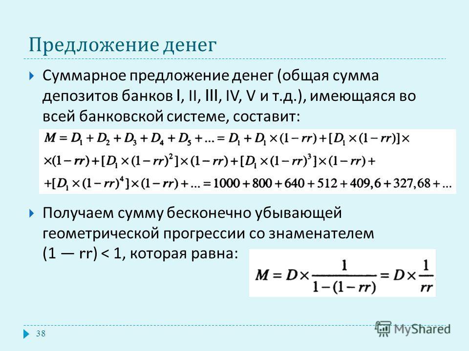 Предложение денег Суммарное предложение денег ( общая сумма депозитов банков I, II, III, IV, V и т. д.), имеющаяся во всей банковской системе, составит : Получаем сумму бесконечно убывающей геометрической прогрессии со знаменателем (1 rr) < 1, котора