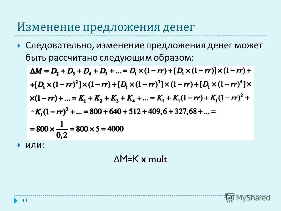 Изменение предложения денег Следовательно, изменение предложения денег может быть рассчитано следующим образом : или : Δ M=K х mult 44