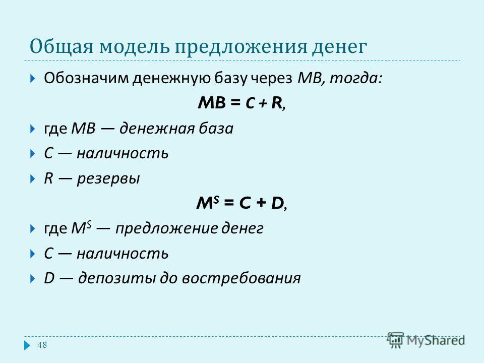 Общая модель предложения денег Обозначим денежную базу через MB, тогда : MB = С + R, где MB денежная база С наличность R резервы M S = C + D, где M S предложение денег С наличность D депозиты до востребования 48