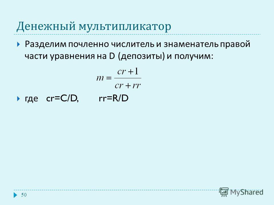 Денежный мультипликатор Разделим почленно числитель и знаменатель правой части уравнения на D ( депозиты ) и получим : где cr=C/D, rr=R/D 50