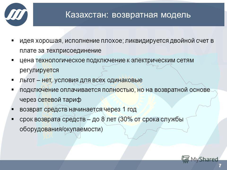 7 Казахстан: возвратная модель 7 идея хорошая, исполнение плохое; ликвидируется двойной счет в плате за техприсоединение цена технологическое подключение к электрическим сетям регулируется льгот – нет, условия для всех одинаковые подключение оплачива