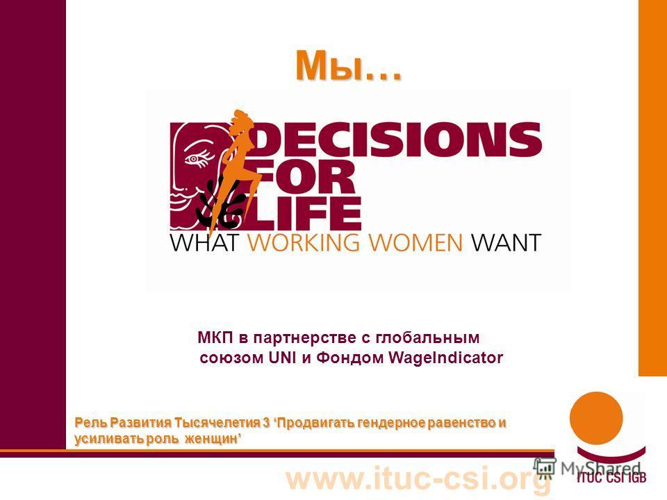 www.ituc-csi.org Em Рель Развития Тысячелетия 3 Продвигать гендерное равенство и усиливать роль женщин Мы… МКП в партнерстве с глобальным союзом UNI и Фондом WageIndicator