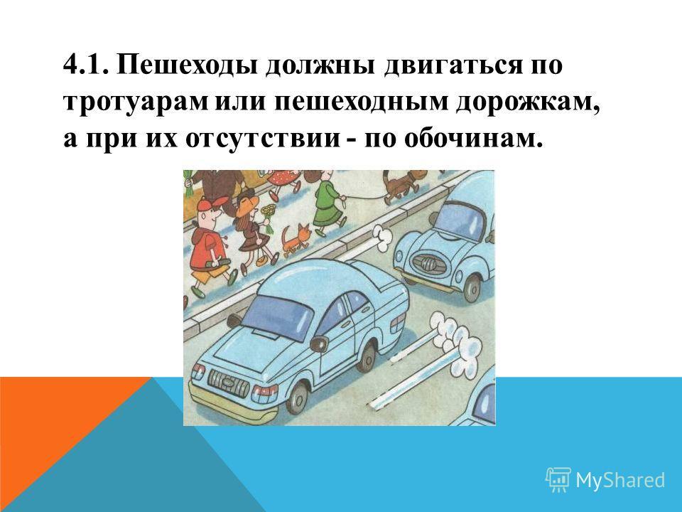 4.1. Пешеходы должны двигаться по тротуарам или пешеходным дорожкам, а при их отсутствии - по обочинам.