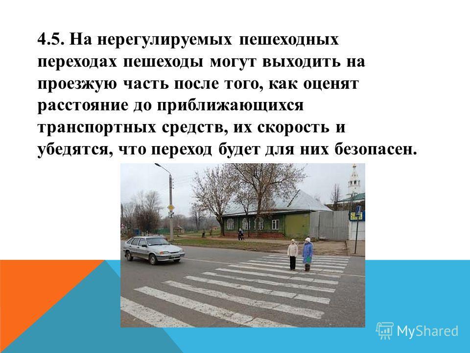 4.5. На нерегулируемых пешеходных переходах пешеходы могут выходить на проезжую часть после того, как оценят расстояние до приближающихся транспортных средств, их скорость и убедятся, что переход будет для них безопасен.