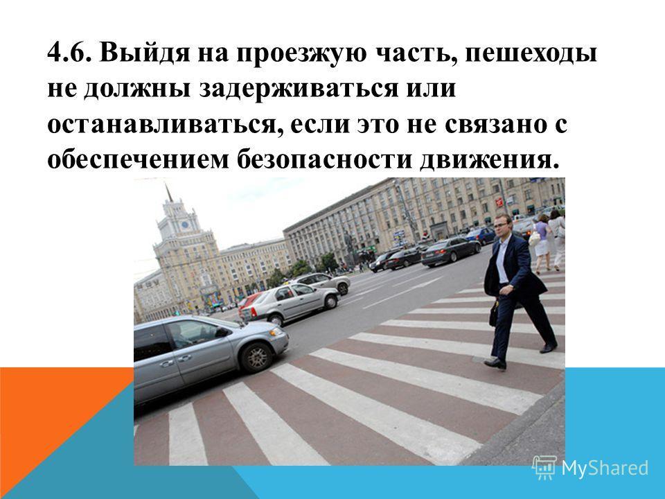 4.6. Выйдя на проезжую часть, пешеходы не должны задерживаться или останавливаться, если это не связано с обеспечением безопасности движения.