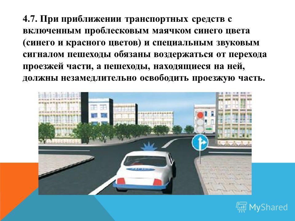 4.7. При приближении транспортных средств с включенным проблесковым маячком синего цвета (синего и красного цветов) и специальным звуковым сигналом пешеходы обязаны воздержаться от перехода проезжей части, а пешеходы, находящиеся на ней, должны незам