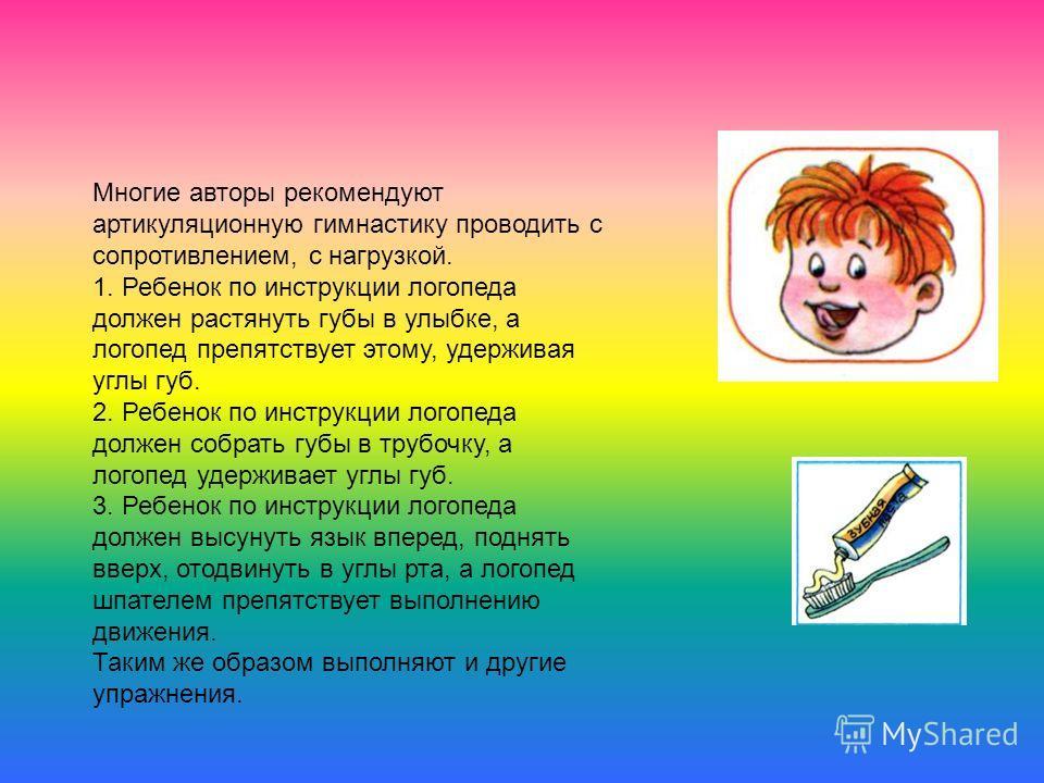 Многие авторы рекомендуют артикуляционную гимнастику проводить с сопротивлением, с нагрузкой. 1. Ребенок по инструкции логопеда должен растянуть губы в улыбке, а логопед препятствует этому, удерживая углы губ. 2. Ребенок по инструкции логопеда должен