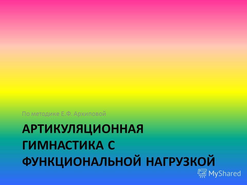 АРТИКУЛЯЦИОННАЯ ГИМНАСТИКА С ФУНКЦИОНАЛЬНОЙ НАГРУЗКОЙ По методике Е.Ф. Архиповой