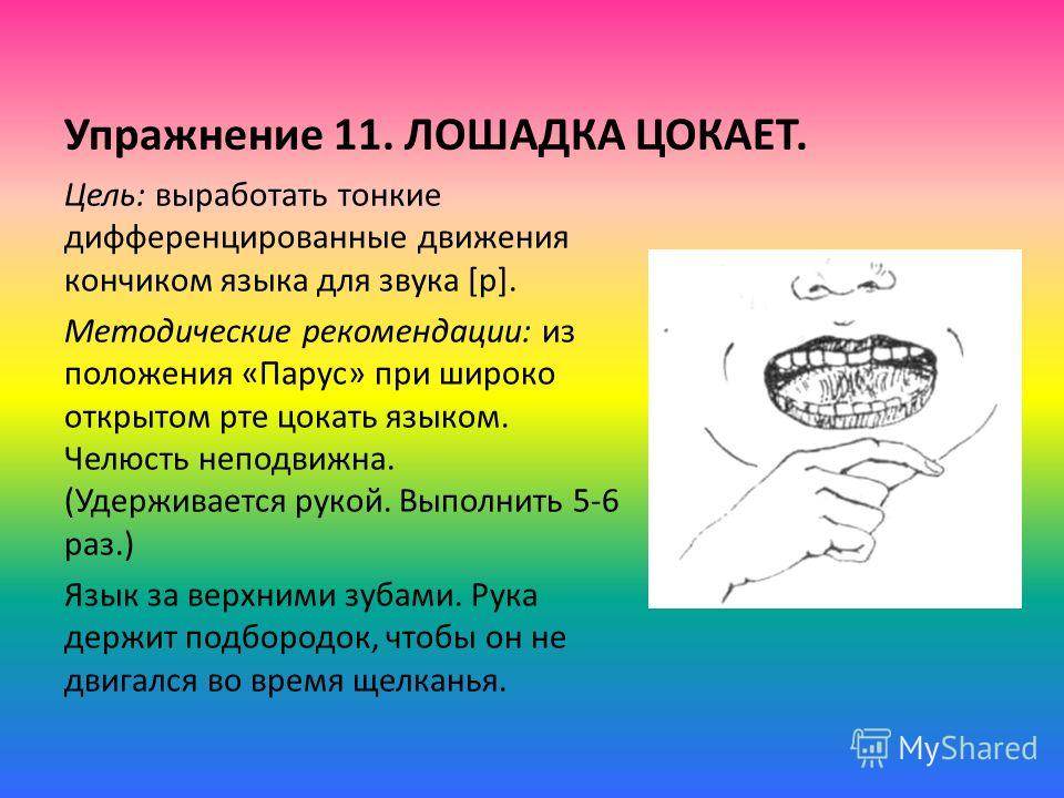 Упражнение 11. ЛОШАДКА ЦОКАЕТ. Цель: выработать тонкие дифференцированные движения кончиком языка для звука [р]. Методические рекомендации: из положения «Парус» при широко открытом рте цокать языком. Челюсть неподвижна. (Удерживается рукой. Выполнить