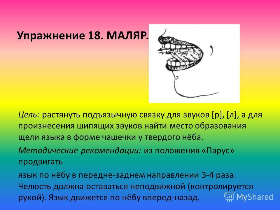 Упражнение 18. МАЛЯР. Цель: растянуть подъязычную связку для звуков [р], [л], а для произнесения шипящих звуков найти место образования щели языка в форме чашечки у твердого нёба. Методические рекомендации: из положения «Парус» продвигать язык по нёб
