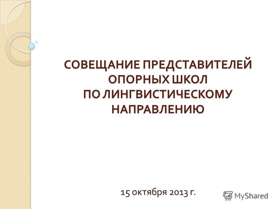СОВЕЩАНИЕ ПРЕДСТАВИТЕЛЕЙ ОПОРНЫХ ШКОЛ ПО ЛИНГВИСТИЧЕСКОМУ НАПРАВЛЕНИЮ 15 октября 2013 г.