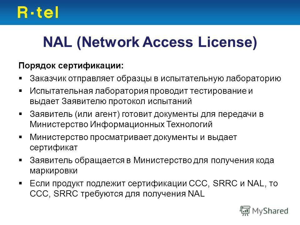 NAL (Network Access License) Порядок сертификации: Заказчик отправляет образцы в испытательную лабораторию Испытательная лаборатория проводит тестирование и выдает Заявителю протокол испытаний Заявитель (или агент) готовит документы для передачи в Ми