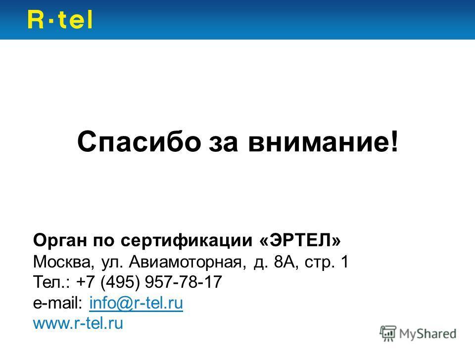 Спасибо за внимание! Орган по сертификации «ЭРТЕЛ» Москва, ул. Авиамоторная, д. 8А, стр. 1 Тел.: +7 (495) 957-78-17 e-mail: info@r-tel.ru www.r-tel.ru