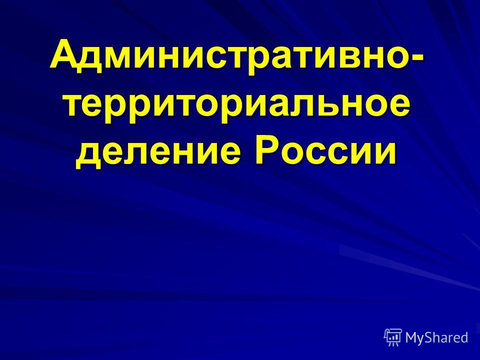 Административно- территориальное деление России