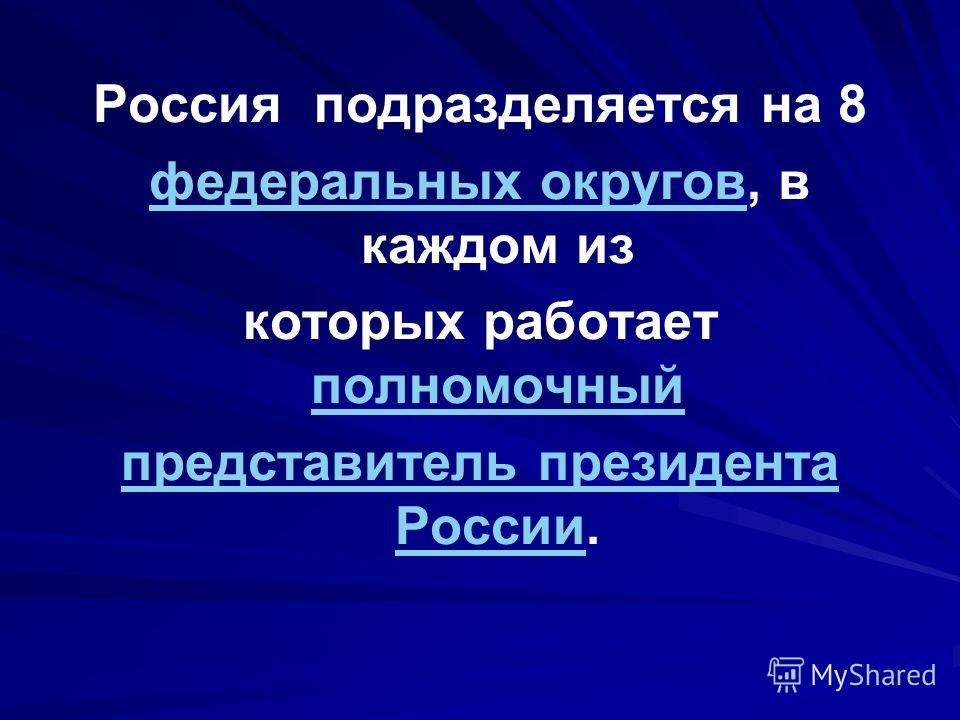 Россия подразделяется на 8 федеральных округовфедеральных округов, в каждом из которых работает полномочный полномочный представитель президента Россиипредставитель президента России.