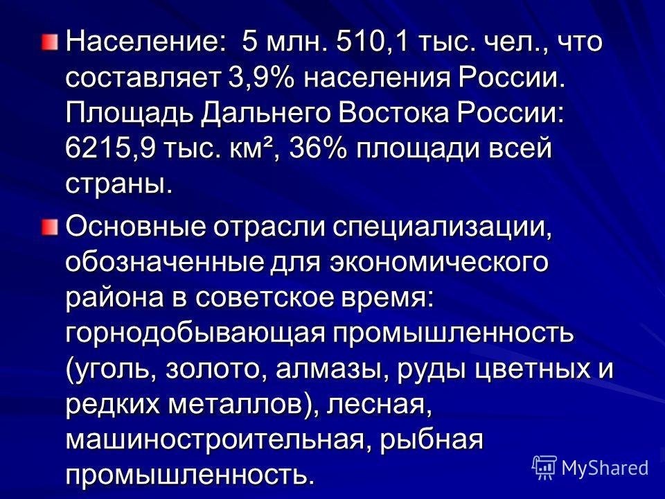 Население: 5 млн. 510,1 тыс. чел., что составляет 3,9% населения России. Площадь Дальнего Востока России: 6215,9 тыс. км², 36% площади всей страны. Основные отрасли специализации, обозначенные для экономического района в советское время: горнодобываю