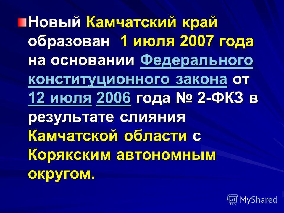 Новый Камчатский край образован 1 июля 2007 года на основании Федерального конституционного закона от 12 июля 2006 года 2-ФКЗ в результате слияния Камчатской области с Корякским автономным округом. Федерального конституционного закона 12 июля2006Феде