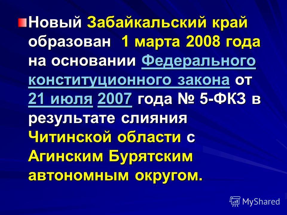 Новый Забайкальский край образован 1 марта 2008 года на основании Федерального конституционного закона от 21 июля 2007 года 5-ФКЗ в результате слияния Читинской области с Агинским Бурятским автономным округом. Федерального конституционного закона 21