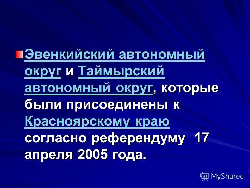 Эвенкийский автономный округЭвенкийский автономный округ и Таймырский автономный округ, которые были присоединены к Красноярскому краю согласно референдуму 17 апреля 2005 года. Таймырский автономный округ Красноярскому краю Эвенкийский автономный окр