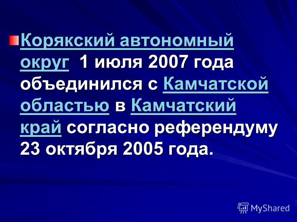 Корякский автономный округКорякский автономный округ 1 июля 2007 года объединился с Камчатской областью в Камчатский край согласно референдуму 23 октября 2005 года. Камчатской областьюКамчатский край Корякский автономный округКамчатской областьюКамча
