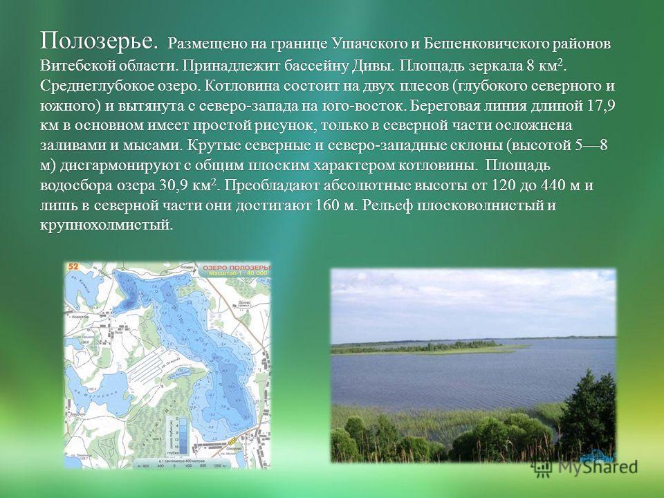 Полозерье. Размещено на границе Ушачского и Бешенковичского районов Витебской области. Принадлежит бассейну Дивы. Площадь зеркала 8 км 2. Среднеглубокое озеро. Котловина состоит на двух плесов (глубокого северного и южного) и вытянута с северо-запада